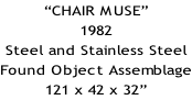 """CHAIR MUSE"" 1982 Steel and Stainless Steel Found Object Assemblage 121 x 42 x 32"""